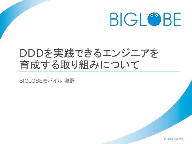 © BIGLOBE Inc. DDDを実践できるエンジニアを 育成する取り組みについて BIGLOBEモバイル 奥野