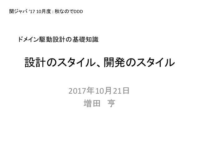 設計のスタイル、開発のスタイル 2017年10月21日 増田 亨 ドメイン駆動設計の基礎知識 関ジャバ '17 10月度 : 秋なのでDDD