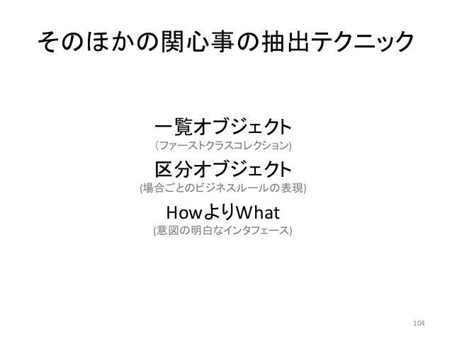 そのほかの関心事の抽出テクニック 一覧オブジェクト (ファーストクラスコレクション) 区分オブジェクト (場合ごとのビジネスルールの表現) HowよりWhat (意図の明白なインタフェース) 104
