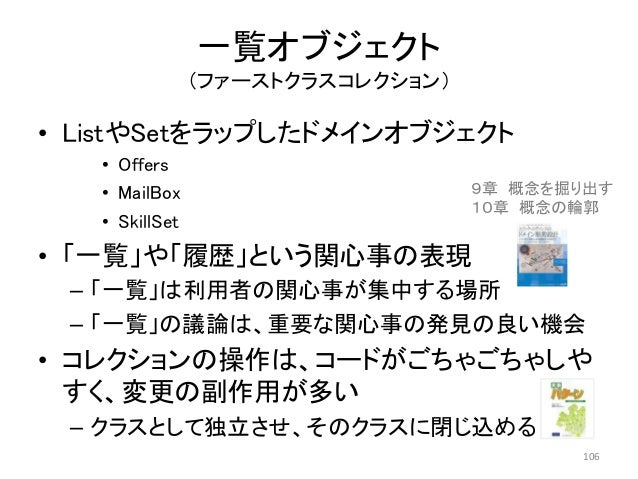 一覧オブジェクト (ファーストクラスコレクション) • ListやSetをラップしたドメインオブジェクト • Offers • MailBox • SkillSet • 「一覧」や「履歴」という関心事の表現 – 「一覧」は利用者の関心事が集中す...