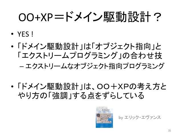 OO+XP=ドメイン駆動設計? • YES ! • 「ドメイン駆動設計」は「オブジェクト指向」と 「エクストリームプログラミング」の合わせ技 – エクストリームなオブジェクト指向プログラミング • 「ドメイン駆動設計」は、OO+XPの考え方と ...