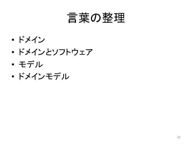 言葉の整理 • ドメイン • ドメインとソフトウェア • モデル • ドメインモデル 42