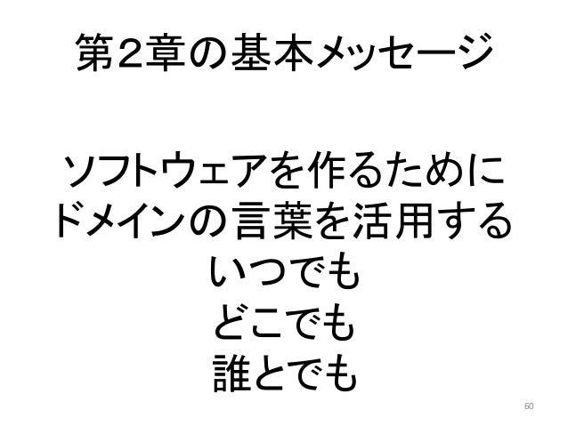 第2章の基本メッセージ 60 ソフトウェアを作るために ドメインの言葉を活用する いつでも どこでも 誰とでも
