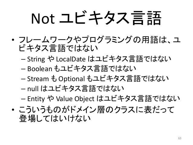 Not ユビキタス言語 • フレームワークやプログラミングの用語は、ユ ビキタス言語ではない – String や LocalDate はユビキタス言語ではない – Boolean もユビキタス言語ではない – Stream も Optiona...