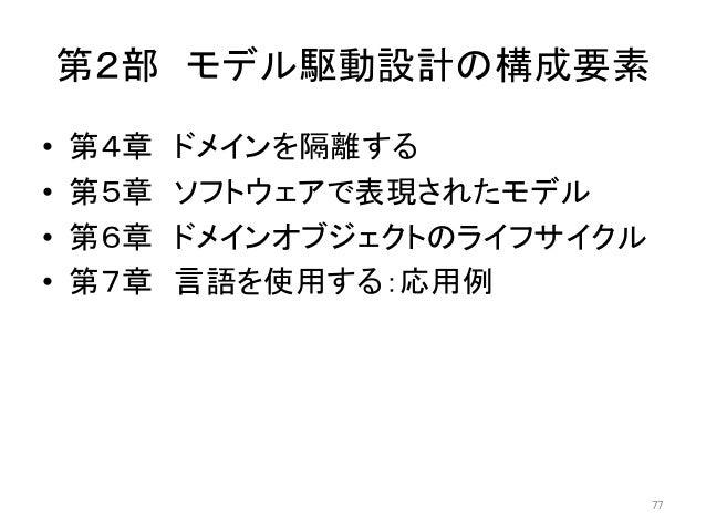 第2部 モデル駆動設計の構成要素 • 第4章 ドメインを隔離する • 第5章 ソフトウェアで表現されたモデル • 第6章 ドメインオブジェクトのライフサイクル • 第7章 言語を使用する:応用例 77