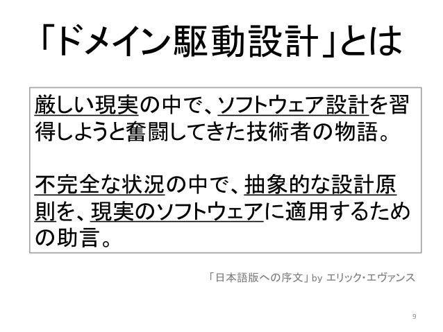 「ドメイン駆動設計」とは 厳しい現実の中で、ソフトウェア設計を習 得しようと奮闘してきた技術者の物語。 不完全な状況の中で、抽象的な設計原 則を、現実のソフトウェアに適用するため の助言。 「日本語版への序文」 by エリック・エヴァンス 9