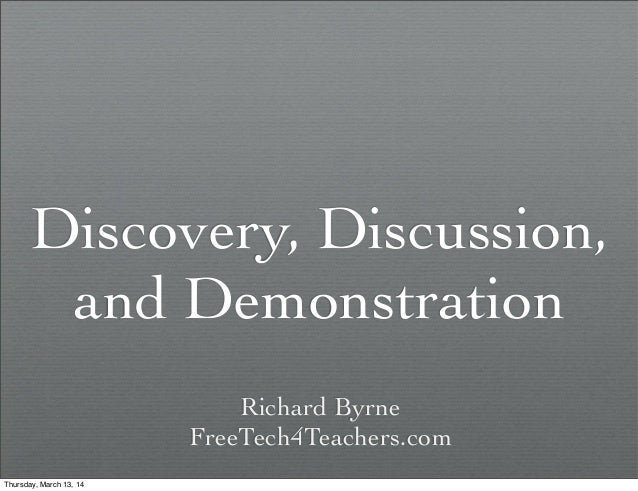 Discovery, Discussion, and Demonstration Richard Byrne FreeTech4Teachers.com Thursday, March 13, 14
