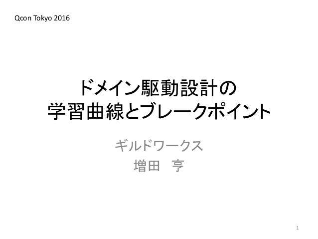ドメイン駆動設計の 学習曲線とブレークポイント ギルドワークス 増田 亨 1 Qcon Tokyo 2016