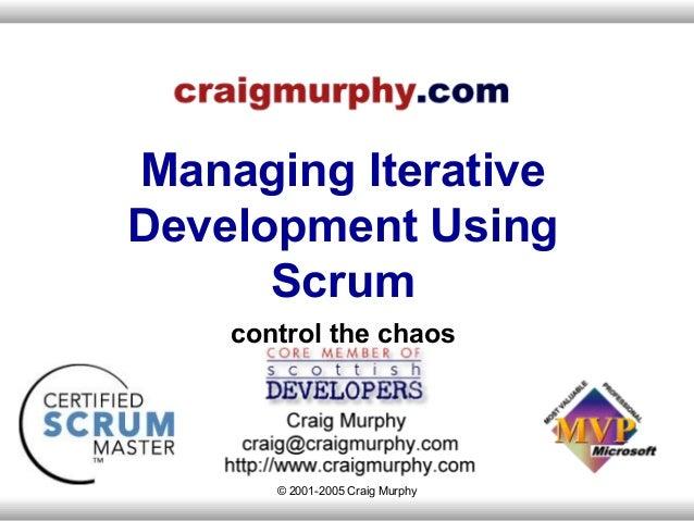 Managing IterativeDevelopment Using      Scrum    control the chaos       © 2001-2005 Craig Murphy