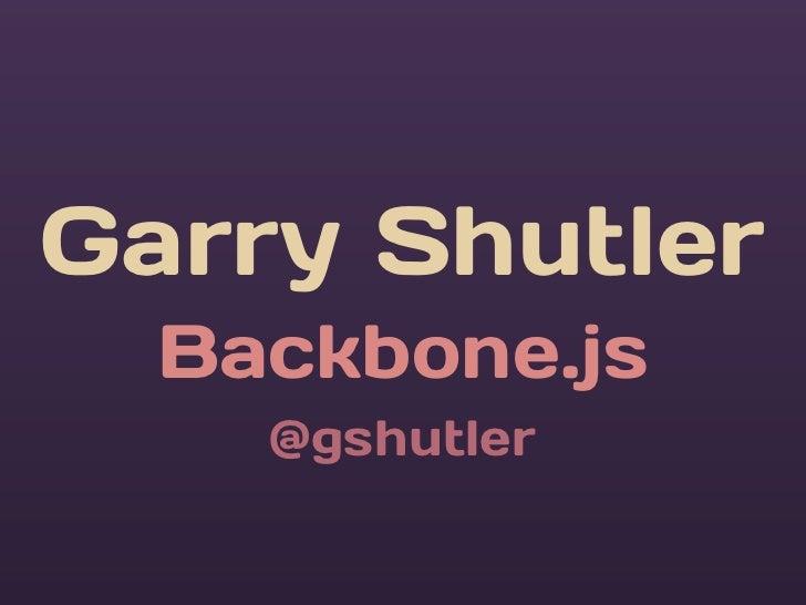 Garry Shutler  Backbone.js    @gshutler
