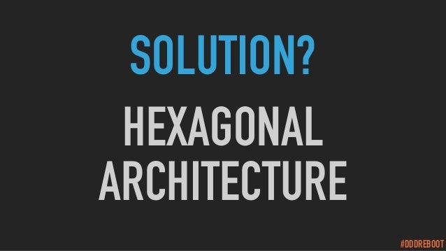 #DDDREBOOT SOLUTION? HEXAGONAL ARCHITECTURE