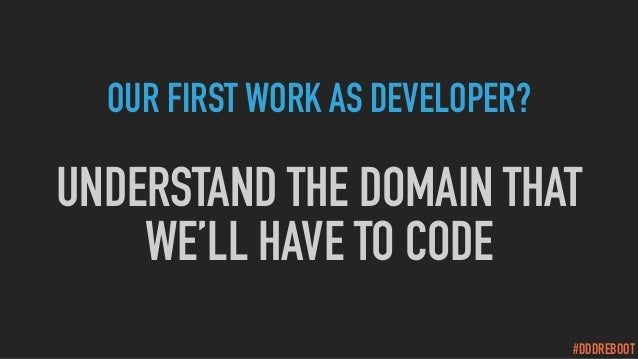 #DDDREBOOT OUR FIRST WORK AS DEVELOPER? UNDERSTAND THE DOMAIN THAT WE'LL HAVE TO CODE