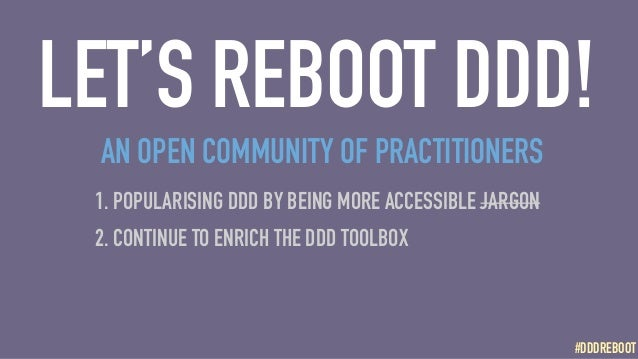 #DDDREBOOT#DDDREBOOT LET'S REBOOT DDD! 1. POPULARISING DDD BY BEING MORE ACCESSIBLE JARGON 2. CONTINUE TO ENRICH THE DDD T...