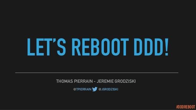 #DDDREBOOT LET'S REBOOT DDD! THOMAS PIERRAIN - JEREMIE GRODZISKI @TPIERRAIN - @JGRODZISKI