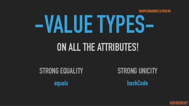 #DDDREBOOT -VALUE TYPES- ON ALL THE ATTRIBUTES! Implementation STRONG UNICITY hashCode STRONG EQUALITY equals