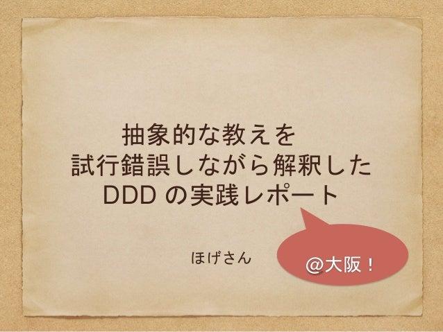 抽象的な教えを 試行錯誤しながら解釈した DDD の実践レポート ほげさん @大阪!