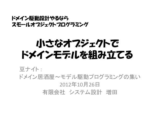 ドメイン駆動設計やるならスモールオブジェクトプログラミング    小さなオブジェクトで  ドメインモデルを組み立てる 豆ナイト : ドメイン居酒屋~モデル駆動プログラミングの集い           2012年10月26日        有限会...