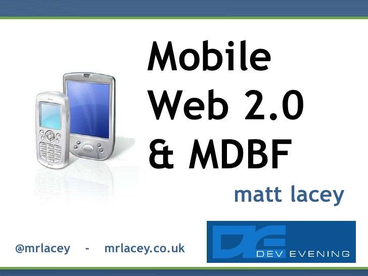 Mobile                      Web 2.0                      & MDBF                                matt lacey  @mrlacey   -   ...