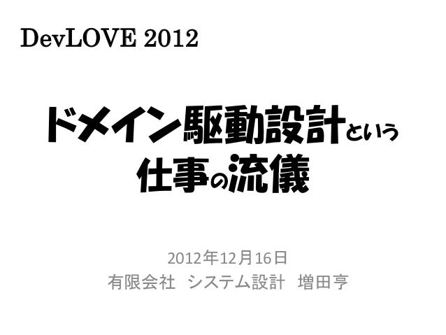 DevLOVE 2012 ドメイン駆動設計という    仕事の流儀        2012年12月16日     有限会社 システム設計 増田亨