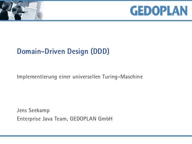 Domain-Driven Design (DDD) Implementierung einer universellen Turing-Maschine Jens Seekamp Enterprise Java Team, GEDOPLAN ...