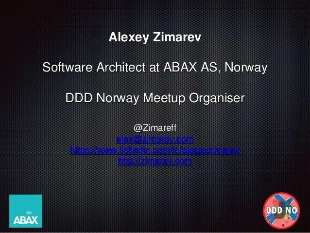 Alexey Zimarev Software Architect at ABAX AS, Norway DDD Norway Meetup Organiser @Zimareff alex@zimarev.com https://www.li...
