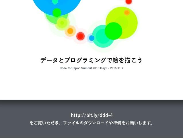 データとプログラミングで絵を描こう Code for Japan Summit 2015 Day2 - 2015.11.7 http://bit.ly/ddd-4 をご覧いただき、ファイルのダウンロードや準備をお願いします。