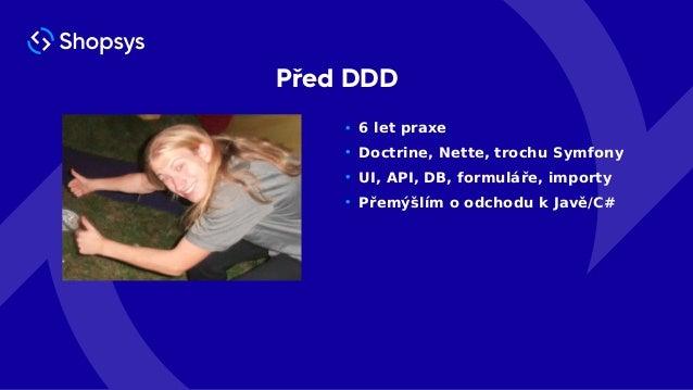 Před DDD • 6 let praxe • Doctrine, Nette, trochu Symfony • UI, API, DB, formuláře, importy • Přemýšlím o odchodu k Javě/C#