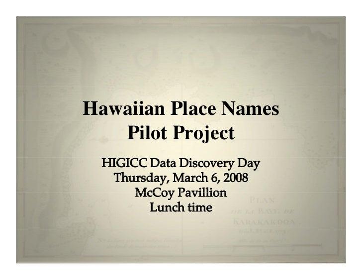 Hawaiian Place Names    Pilot Project  HIGICC Data Discovery Day   Thursday, March 6, 2008       McCoy Pavillion         L...