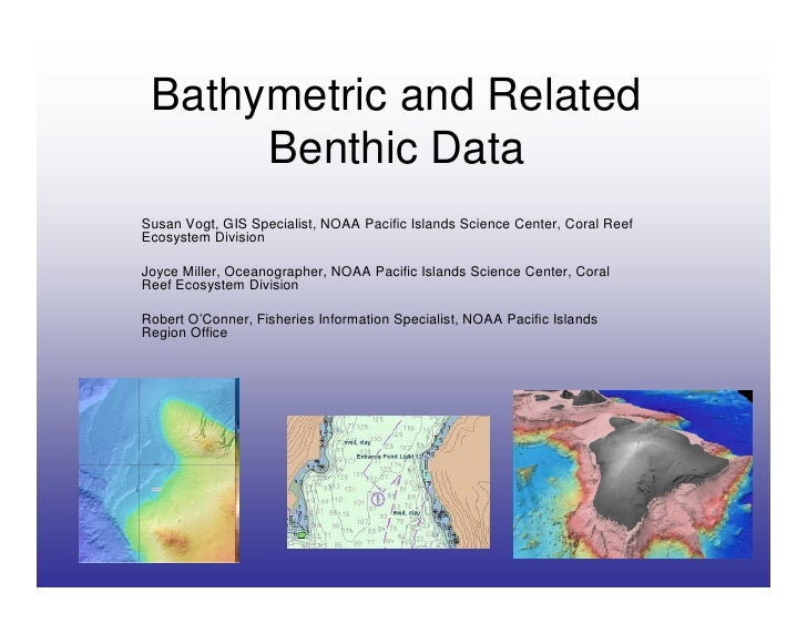 Bathymetric and Related       Benthic Data Susan Vogt, GIS Specialist, NOAA Pacific Islands Science Center, Coral Reef Eco...