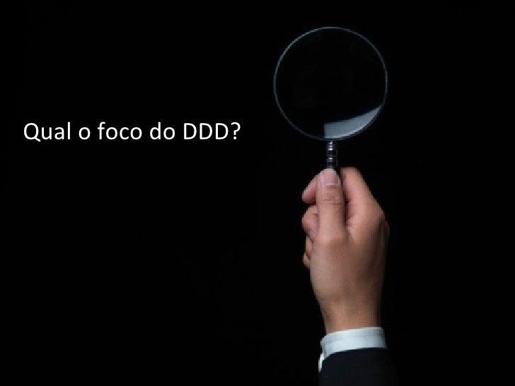 Qual o foco do DDD?