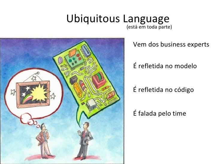 Ubiquitous Language (está em toda parte) Vem dos business experts É refletida no modelo É refletida no código É falada pel...
