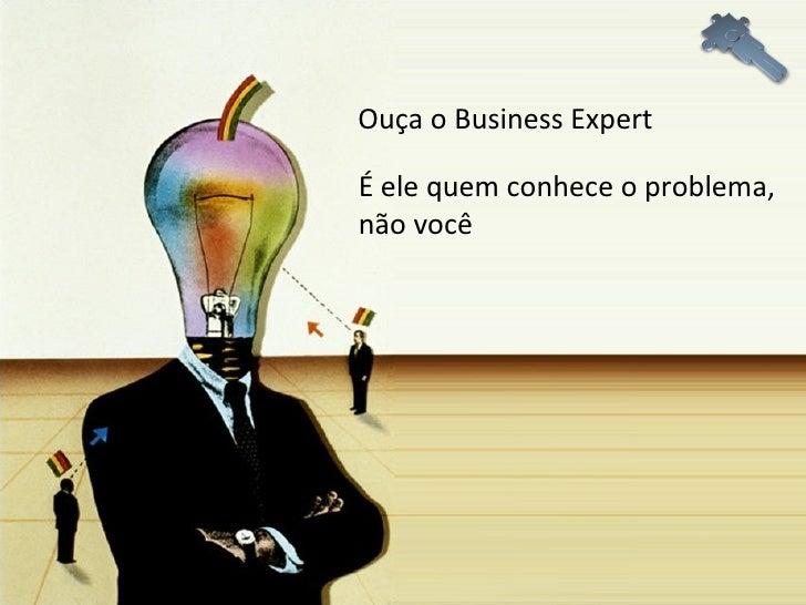 Ouça o Business Expert É ele quem conhece o problema,  não você