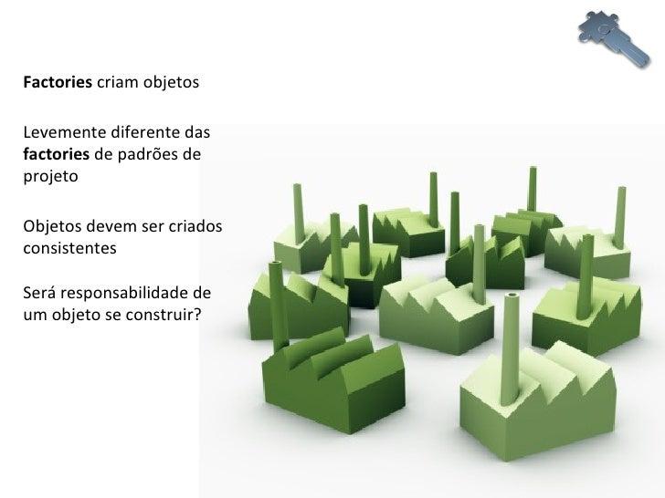 Factories  criam objetos Levemente diferente das  factories  de padrões de projeto Será responsabilidade de um objeto se c...