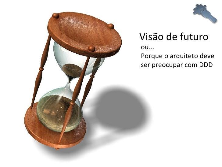 Visão de futuro ou...  Porque o arquiteto deve ser preocupar com DDD