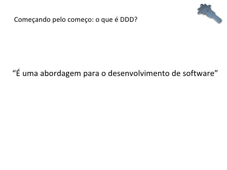 """Começando pelo começo: o que é DDD? """" É uma abordagem para o desenvolvimento de software"""""""