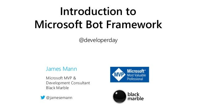 Microsoft MVP & Development Consultant Black Marble @jamesemann Introduction to Microsoft Bot Framework @developerday Jame...