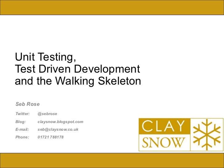 Unit Testing,  Test Driven Development  and the Walking Skeleton Seb Rose Twitter:  @sebrose Blog:  claysnow.blogspot.com ...