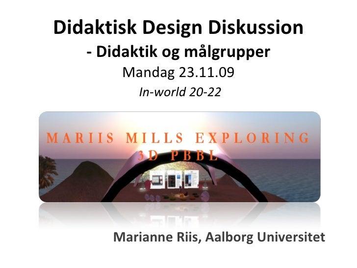 Didaktisk Design Diskussion - Didaktik og målgrupper Mandag 23.11.09   In-world 20-22 Marianne Riis, Aalborg Universitet