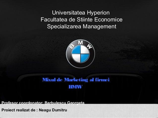 Universitatea Hyperion Facultatea de Stiinte Economice Specializarea Management Mixul de Marketing al firmei BMW Profesor ...