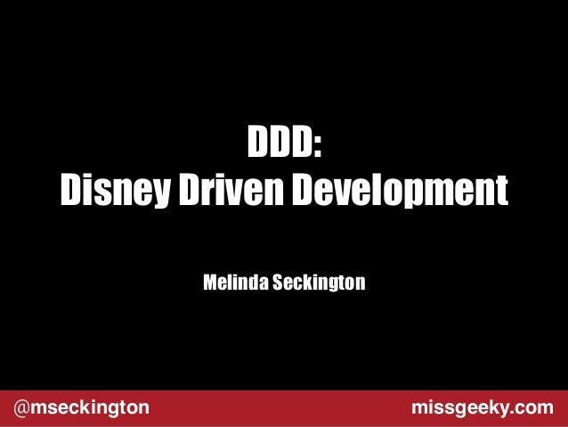 DDD:  Disney Driven Development  Melinda Seckington  @mseckington missgeeky.com