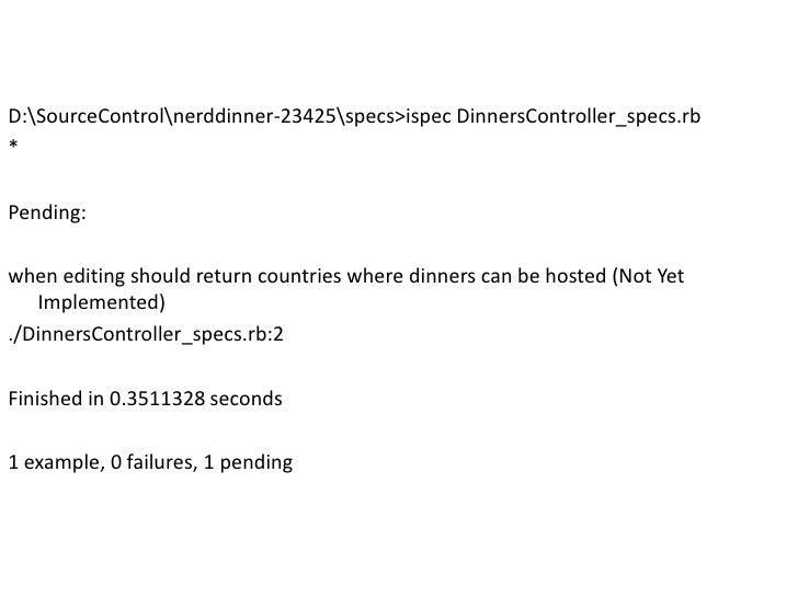 D:SourceControl erddinner-23425specs&gt;ispecDinnersController_specs.rb<br />*<br />Pending:<br />when editing should retu...