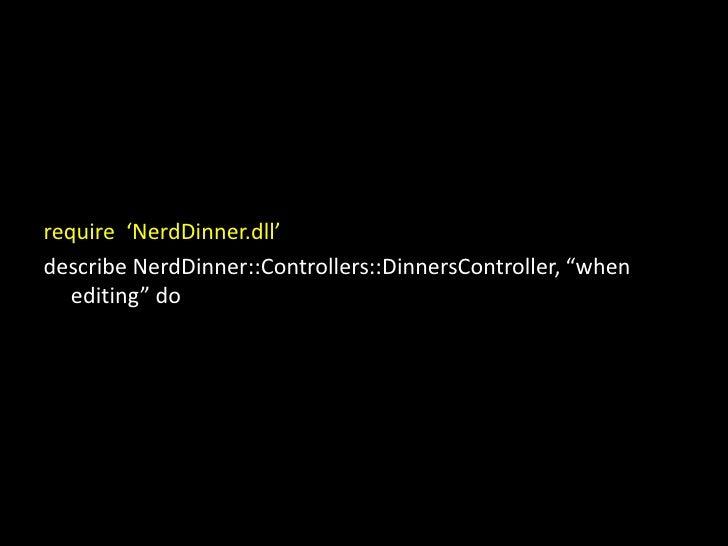 """require  'NerdDinner.dll'<br />describe NerdDinner::Controllers::DinnersController, """"when editing"""" do<br />"""