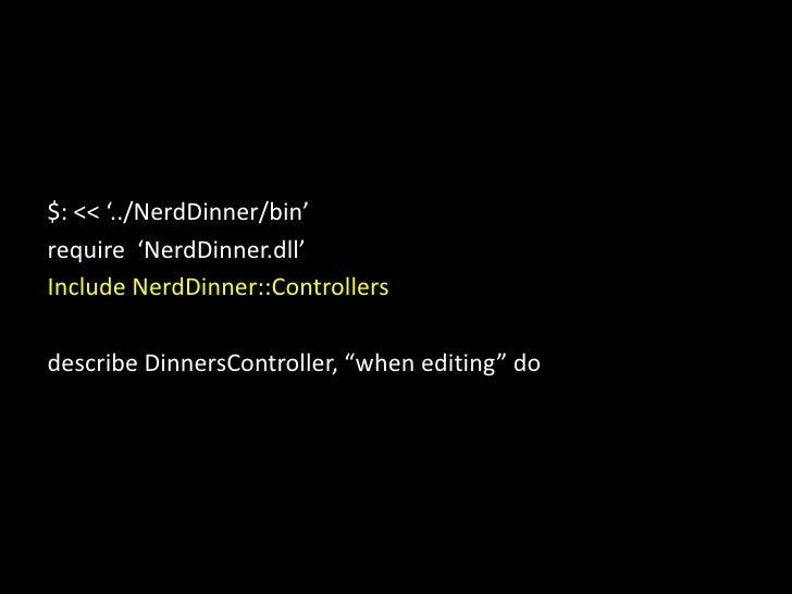 $: &lt;&lt; '../NerdDinner/bin'<br />require  'NerdDinner.dll'<br />Include NerdDinner::Controllers<br />describe DinnersC...