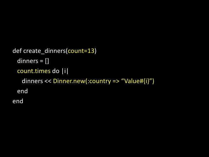 def create_dinners(count=13)<br />   dinners = []<br />count.timesdo |i|<br />      dinners &lt;&lt; Dinner.new(:country =...