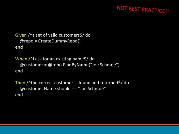NOT BEST PRACTICE!!<br />Given /^a set of valid customers$/ do     @repo = CreateDummyRepo()endWhen /^I ask for an existin...