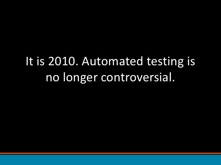 It is 2010. Automated testing is no longer controversial.<br />
