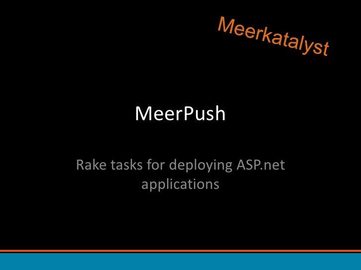 MeerPush<br />Rake tasks for deploying ASP.net applications<br />Meerkatalyst<br />