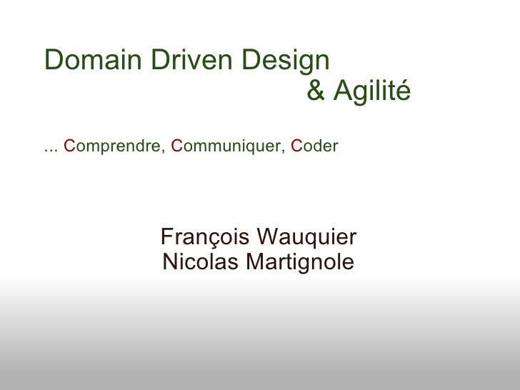 Domain Driven Design         & Agilité ...  C omprendre,  C ommuniquer,  C oder François Wauquier...