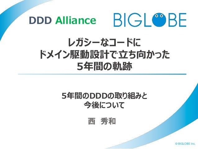 © BIGLOBE Inc. 西 秀和 レガシーなコードに ドメイン駆動設計で立ち向かった 5年間の軌跡 DDD Alliance 5年間のDDDの取り組みと 今後について