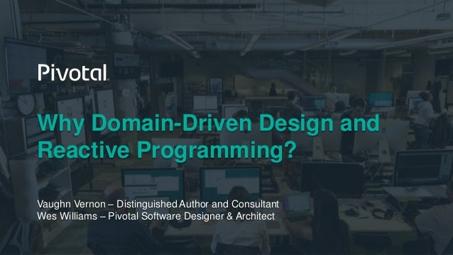 Why Domain-Driven Design and Reactive Programming? Vaughn Vernon – Distinguished Author and Consultant Wes Williams – Pivo...